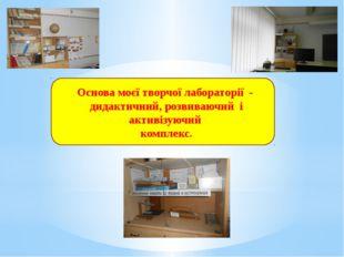 Основа моєї творчої лабораторії - дидактичний, розвиваючий і активізуючий ко