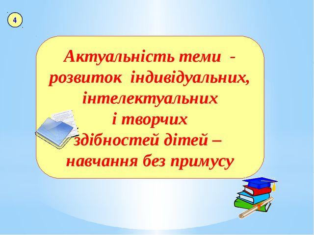 Актуальність теми - розвиток індивідуальних, інтелектуальних і творчих здібн...
