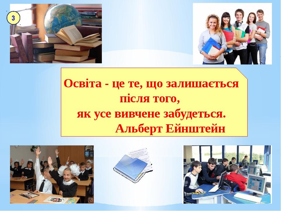 Освіта - це те, що залишається після того, як усе вивчене забудеться. Альберт...