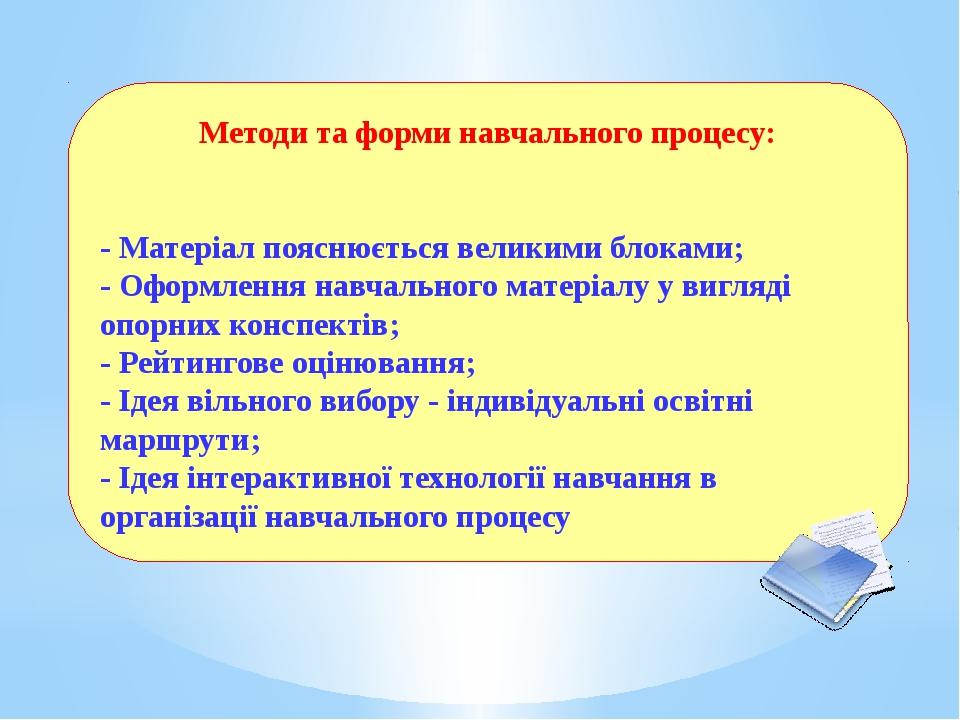 Методи та форми навчального процесу: - Матеріал пояснюється великими блоками;...