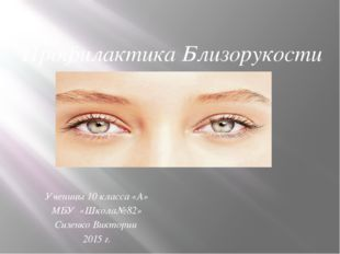Профилактика Близорукости Ученицы 10 класса «А» МБУ «Школа№82» Сизенко Виктор