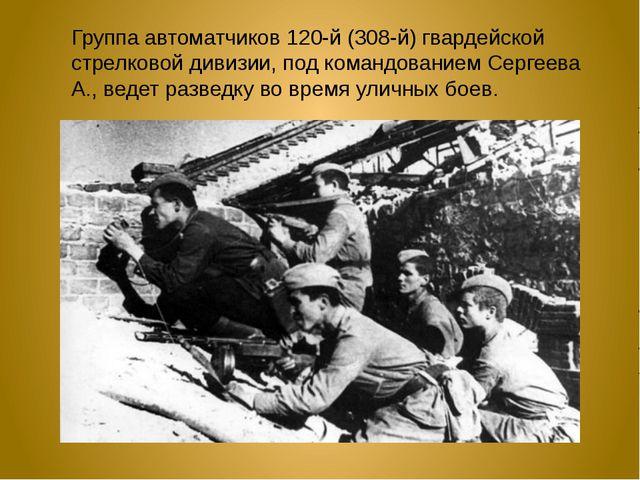 Группа автоматчиков 120-й (308-й) гвардейской стрелковой дивизии, под командо...