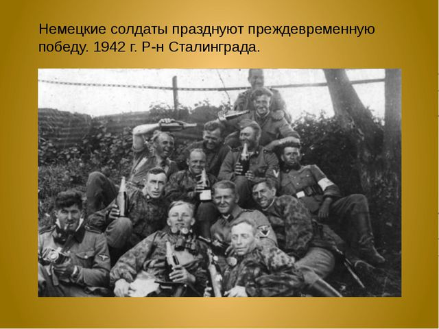 Немецкие солдаты празднуют преждевременную победу. 1942 г. Р-н Сталинграда.