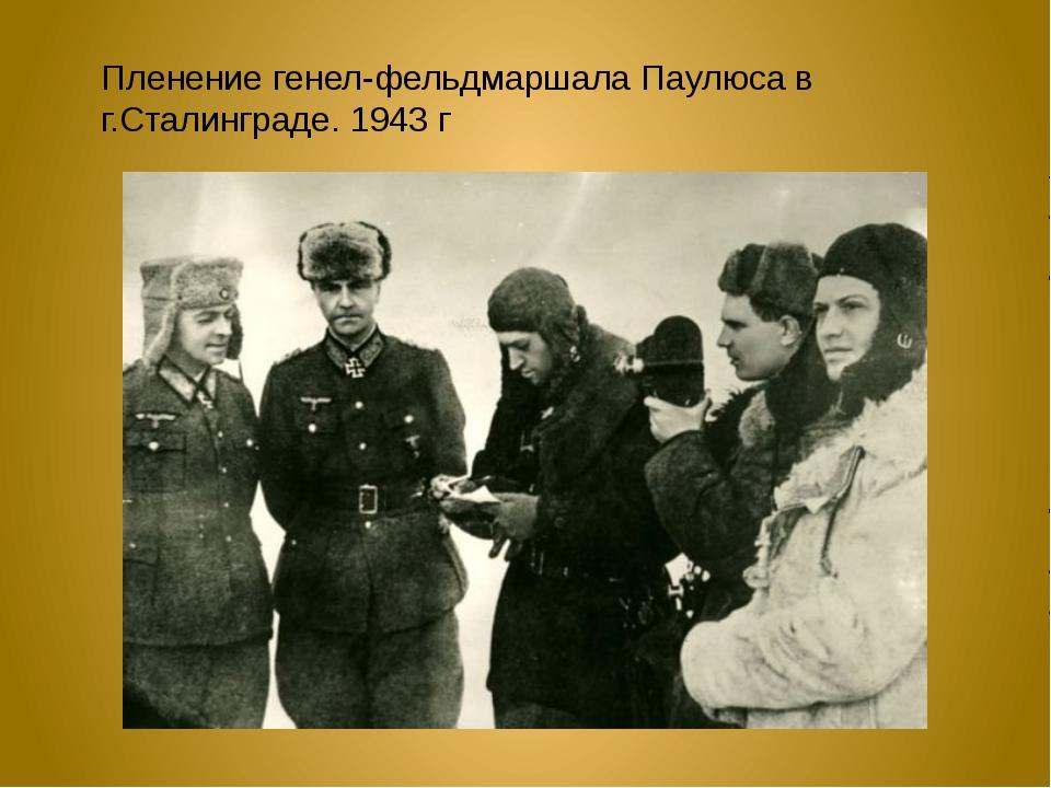 Пленение генел-фельдмаршала Паулюса в г.Сталинграде. 1943 г