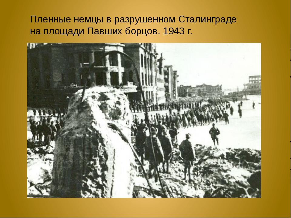 Пленные немцы в разрушенном Сталинграде на площади Павших борцов. 1943 г.