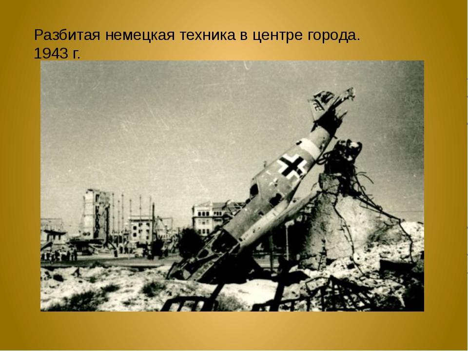 Разбитая немецкая техника в центре города. 1943 г.