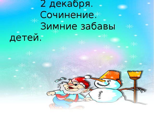 2 декабря. Сочинение. Зимние забавы детей.