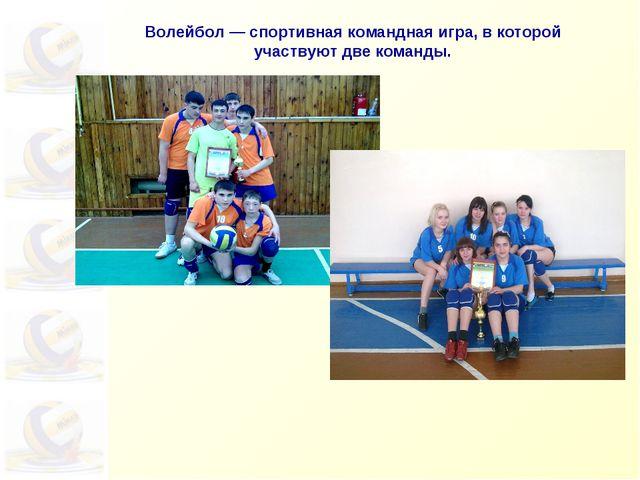 Волейбол— спортивная командная игра, вкоторой участвуют две команды.