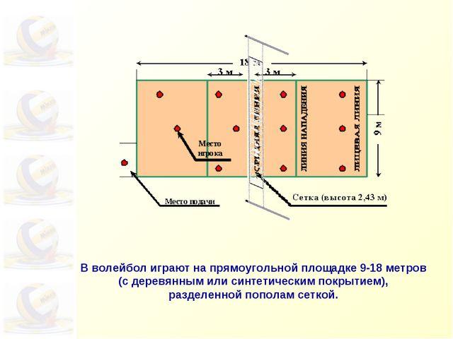 В волейбол играют напрямоугольной площадке 9-18метров (сдеревянным или си...