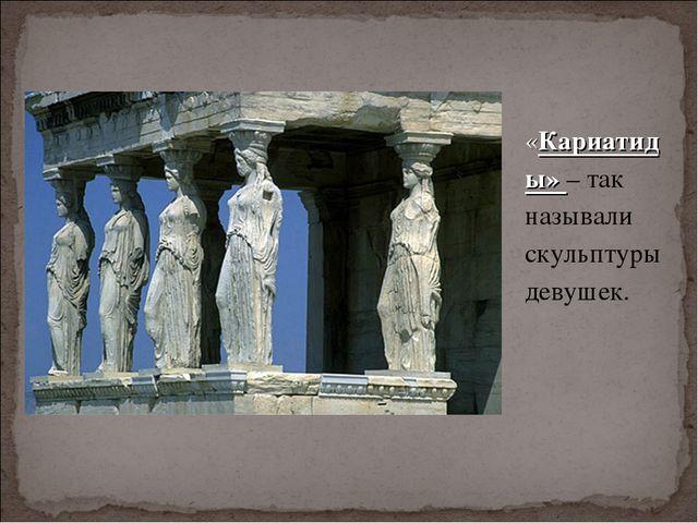 «Кариатиды» – так называли скульптуры девушек.