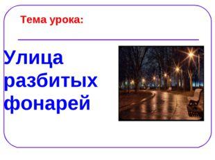 Тема урока: Улица разбитых фонарей