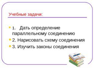 Учебные задачи: 1. Дать определение параллельному соединению 2. Нарисовать сх