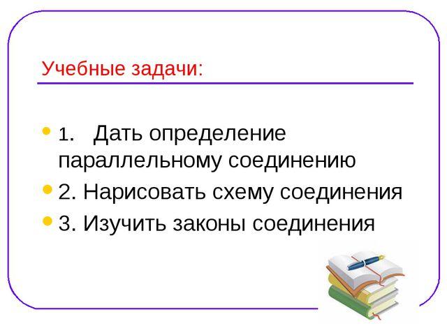 Учебные задачи: 1. Дать определение параллельному соединению 2. Нарисовать сх...