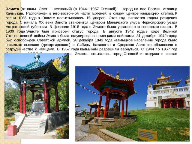 Элиста (от калм.Элст— песчаный) (в 1944—1957 Степной)— город на юге Росии...