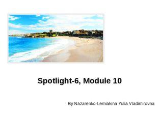 By Nazarenko-Lemiakina Yulia Vladimirovna Spotlight-6, Module 10