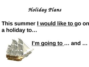 Holiday Plans This summer I would like to go on a holiday to… I'm going to …
