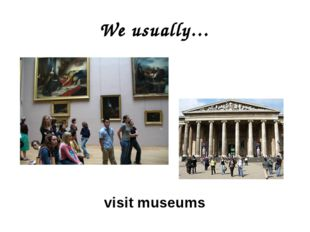 We usually… visit museums