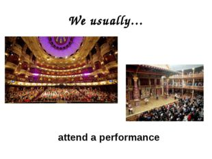 We usually… attend a performance