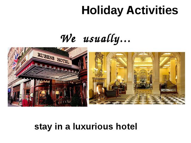Holiday Activities We usually… stay in a luxurious hotel