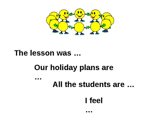 The lesson was … Our holiday plans are … All the students are … I feel …