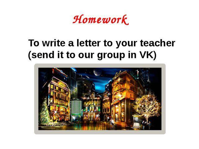 Homework To write a letter to your teacher (send it to our group in VK)