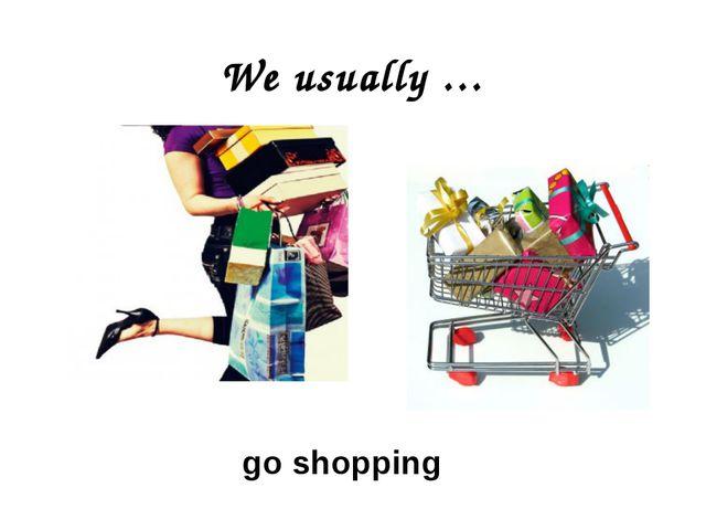 We usually … go shopping
