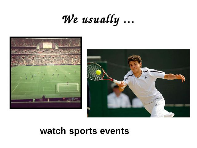 We usually … watch sports events