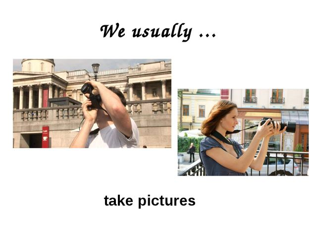 We usually … take pictures