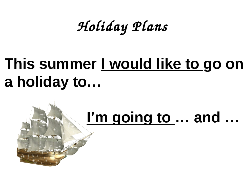 Holiday Plans This summer I would like to go on a holiday to… I'm going to …...