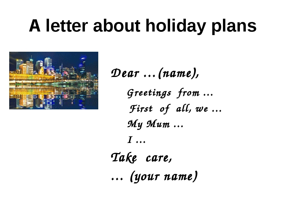 A letter about holiday plans Dear …(name), Greetings from … First of all, we...