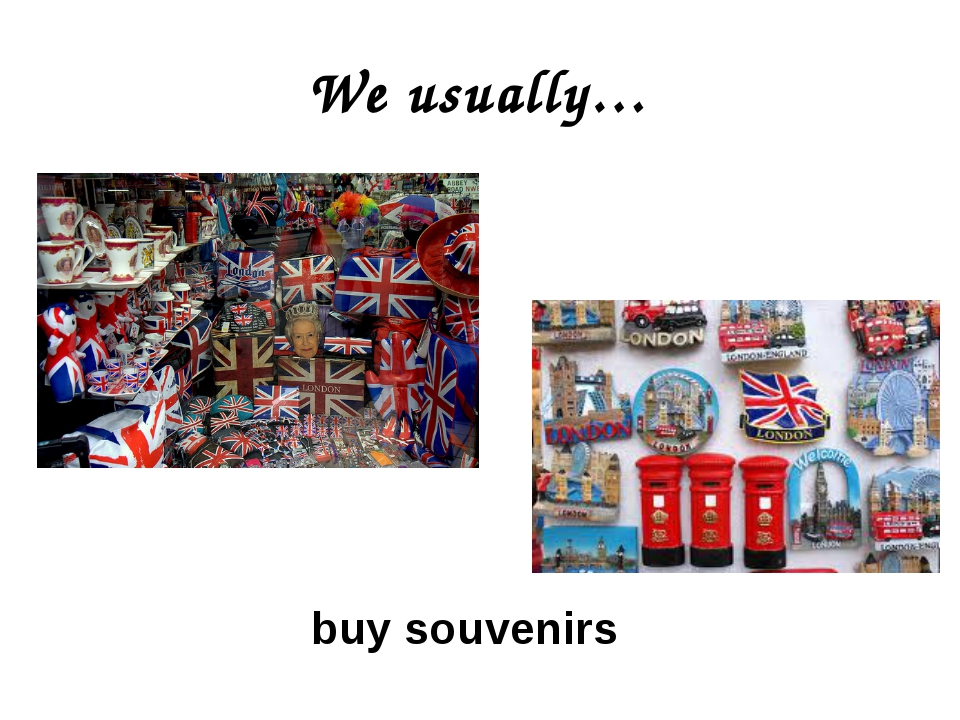 We usually… buy souvenirs