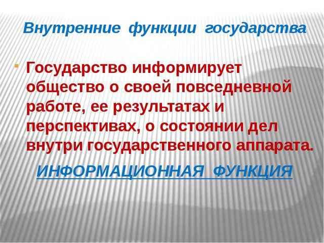 Внутренние функции государства Государство информирует общество о своей повсе...