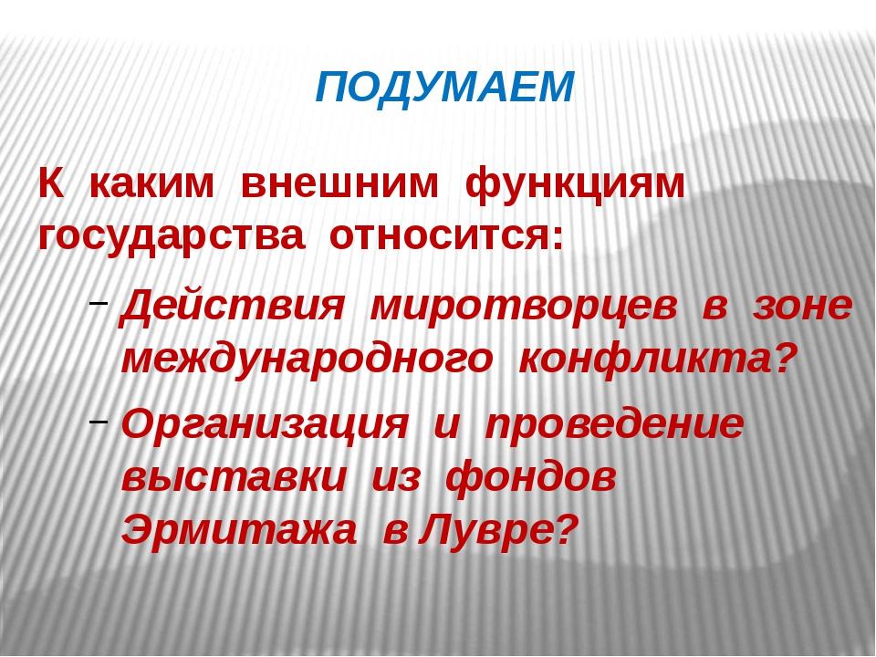 ПОДУМАЕМ К каким внешним функциям государства относится: Действия миротворцев...