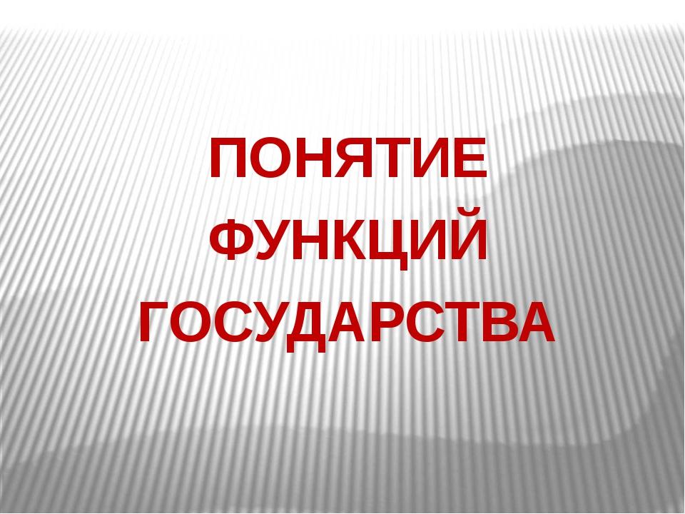 ПОНЯТИЕ ФУНКЦИЙ ГОСУДАРСТВА