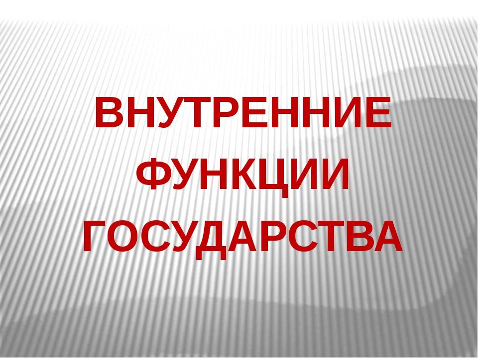 ВНУТРЕННИЕ ФУНКЦИИ ГОСУДАРСТВА