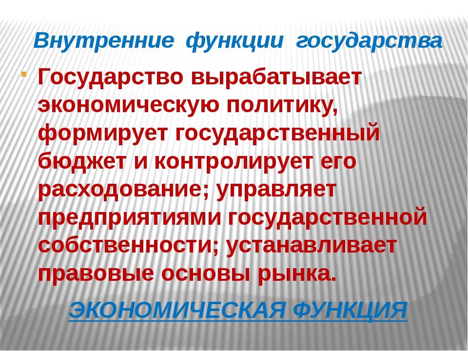 Внутренние функции государства Государство вырабатывает экономическую политик...