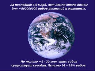 За последние 4,6 млрд. лет Земля стала домом для  500000000 видов растений и