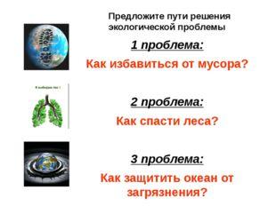 1 проблема: Как избавиться от мусора? 2 проблема: Как спасти леса? 3 проблема