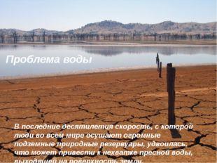 Проблема воды В последние десятилетия скорость, с которой люди во всем мире о