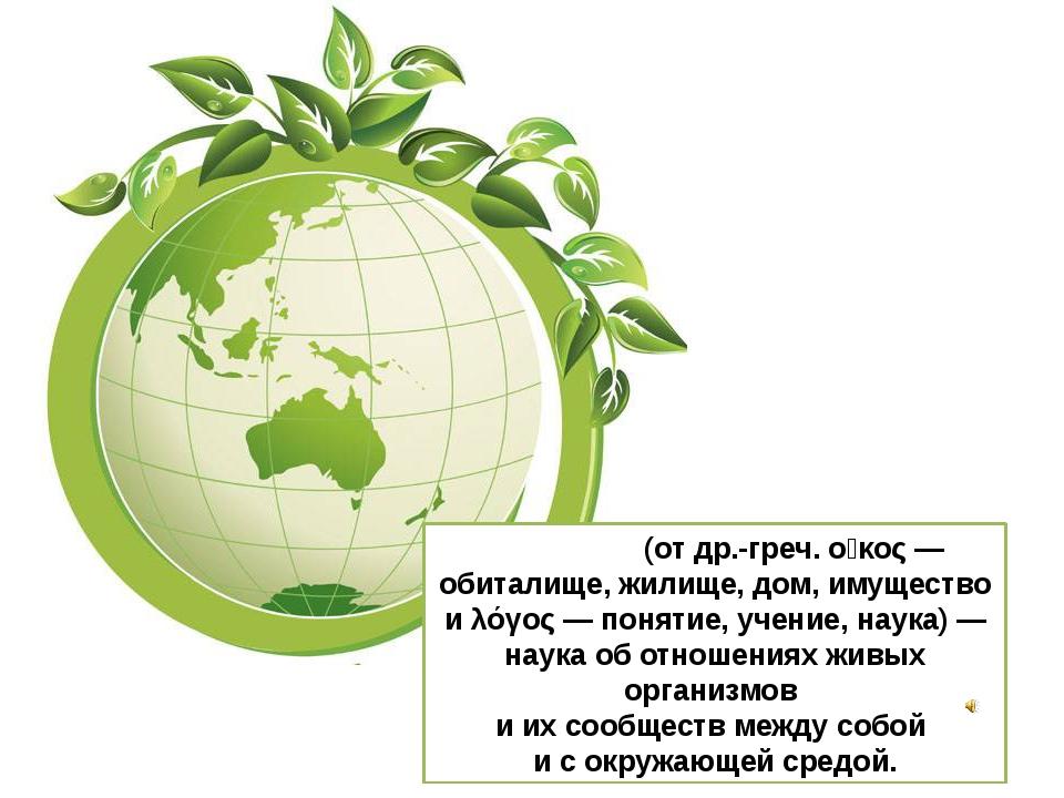 Эколо́гия (от др.-греч. οἶκος — обиталище, жилище, дом, имущество и λόγος — п...