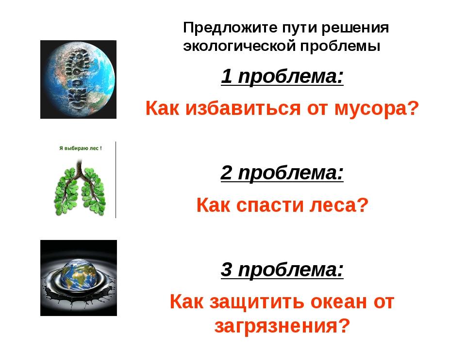 1 проблема: Как избавиться от мусора? 2 проблема: Как спасти леса? 3 проблема...