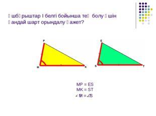 Үшбұрыштар І белгі бойынша тең болу үшін қандай шарт орындалу қажет? MP = ES