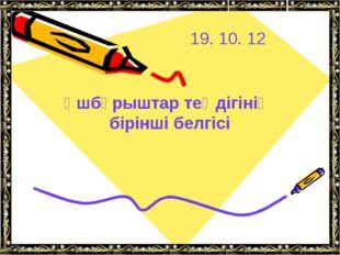 19. 10. 12 Үшбұрыштар теңдігінің бірінші белгісі