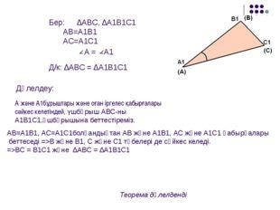 Бер: ∆ABC, ∆A1B1C1 AB=A1B1 AC=A1C1  A = A1 Д/к: ∆ABC = ∆A1B1C1 Дәлелдеу: