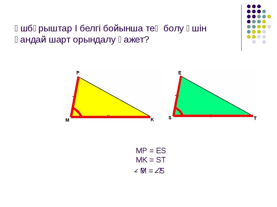 Үшбұрыштар І белгі бойынша тең болу үшін қандай шарт орындалу қажет? MP = ES...
