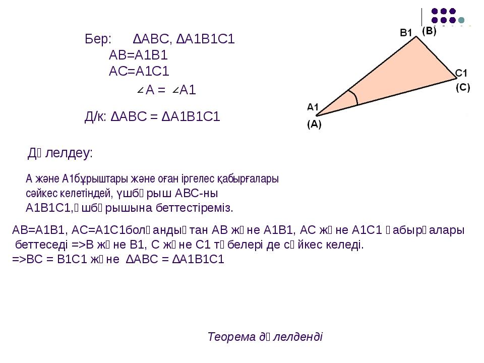 Бер: ∆ABC, ∆A1B1C1 AB=A1B1 AC=A1C1  A = A1 Д/к: ∆ABC = ∆A1B1C1 Дәлелдеу:...