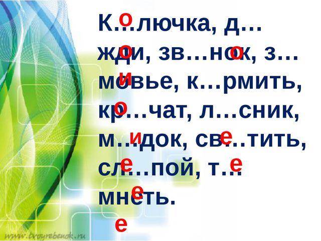 К…лючка, д…жди, зв…нок, з…мовье, к…рмить, кр…чат, л…сник, м…док, св…тить, сл...