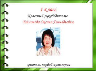 1 класс Классный руководитель: Тойлонова Оксана Геннадьевна, учитель первой к