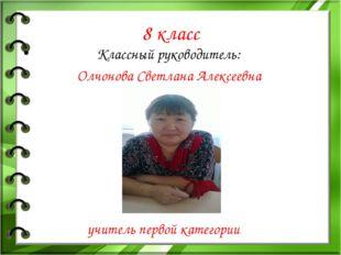 8 класс Классный руководитель: Олчонова Светлана Алексеевна учитель первой ка