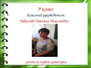 9 класс Классный руководитель: Табылова Татьяна Николаевна учитель первой кат
